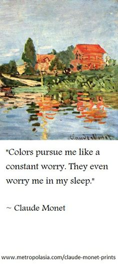 """Colors pursue me like a constant worry. They even worry me in my sleep."" (Claude Monet)"
