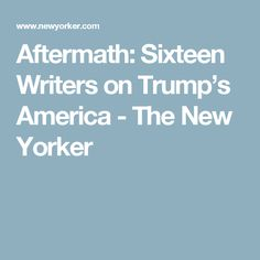 Aftermath: Sixteen Writers on Trump's America - The New Yorker