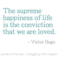 The supreme happiness of life is the conviction that we are love. ~ Victor Hugo #quote #quoteoftheday
