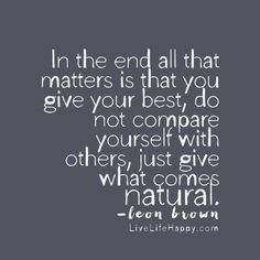 In the end all that matters is that you give your best, do not compare yourself with others, just give what comes natural. - Leon Brown livelifehappy.com