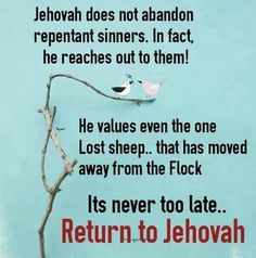 Guess this should read; It's STILL not too late to return to Jehovah. But one day it will be!