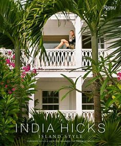 BOOK: India Hicks Island Style - a beautifully illustrated guide to achieving her famously undone, gloriously bohemian decorating style.