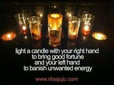 Light a Candle With Your Right Hand to Bring Good Fortune and Your Left Hand to Banish Unwanted Energy...