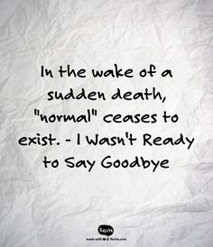 """In the wake of a sudden death, """"normal"""" ceases to exist. - I Wasn't Ready to Say Goodbye #grief #loss"""