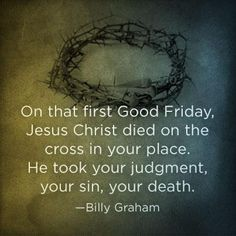 Billy Graham - He died on the cross for my sin.