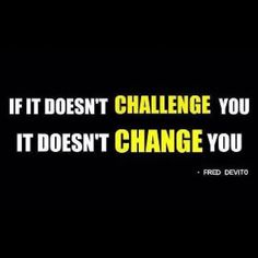 #motivation if it doesn't challenge you it doesn't change you