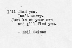 """I'll find you. Don't worry. Just be on your own and I'll find you.""  neil gaiman"