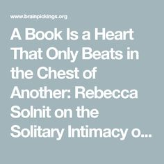 A Book Is a Heart That Only Beats in the Chest of Another: Rebecca Solnit on the Solitary Intimacy of Reading and Writing – Brain Pickings
