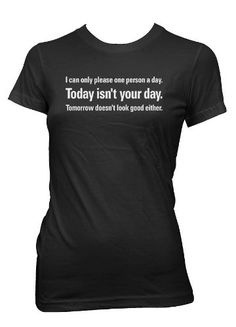 I Can Only Please One Person A Day.. Today Isn't Your Day. Tomorrow Doesn't Look Good Either T-shirt  Funny Womens Shirts  Large  Black