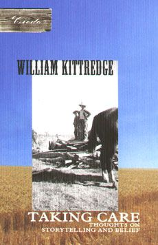 Taking Care: Thoughts on Storytelling and Belief - William Kittredge: reflections on the author's life as a farmer in the American West and as a writer.