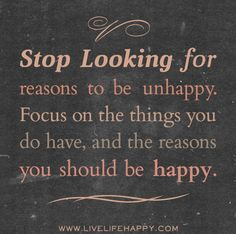 Stop looking for reasons to be unhappy. Focus on the things you do have, and the reasons you should be happy. by deeplifequotes, via Flickr