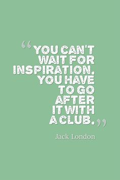 """You can't wait for inspiration. You have to go after it with a club."" — Jack London"