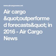 "Air cargo ""outperformed forecasts"" in 2016 - Air Cargo News"
