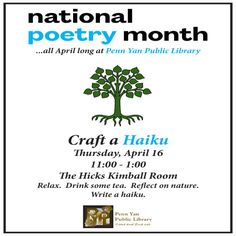 April 16, 2015: Stop into the Hicks Kimball Room to enjoy a cup of tea, reflect on life and nature, and craft a haiku.  Samples will be provided for inspiration.  Part of the library's National Poetry Month events.