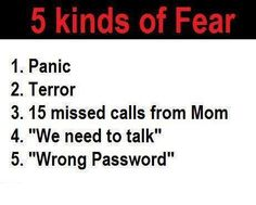 5 Kinds of Fear  - 15 Missed calls from Mom would definitely be most extreme for me. LOL
