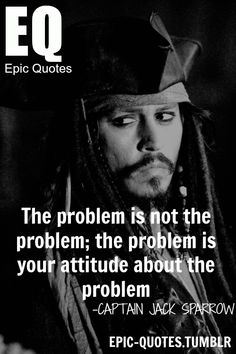 the problem is not the problem the problem is your attitude about the problem - captain Jack Sparrow quotes  MORE OF EPIC QUOTES ARE COMING HERE