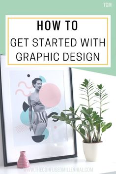 How To Get Started With Graphic Design, graphic design tips and ideas, design blog graphics, millennial blog business advice