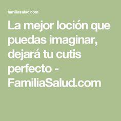 La mejor loción que puedas imaginar, dejará tu cutis perfecto - FamiliaSalud.com