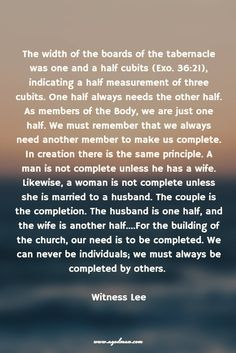 The width of the boards of the tabernacle was one and a half cubits (Exo. 36:21), indicating a half measurement of three cubits. One half always needs the other half. As members of the Body, we are just one half. We must remember that we always need another member to make us complete. In creation there is the same principle. A man is not complete unless he has a wife. Likewise, a woman is not complete unless she is married to a husband. The couple is the completion. The husband is one half…