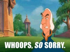 """""""Whoops, so sorry."""" --Rogers, The Swan Princess"""
