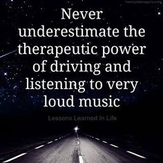 Never underestimate the therapeutic power of driving and listening to very loud music. ~Lessons Learned In Life Great Quotes, Quotes To Live By, Me Quotes, Funny Quotes, Inspirational Quotes, Motivational, Best Music Quotes, Auto Quotes, Strong Quotes