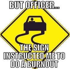 """""""But officer...the sign instructed me to do a burnout."""""""