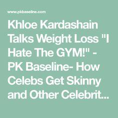 "Khloe Kardashain Talks Weight Loss ""I Hate The GYM!"" - PK Baseline- How Celebs Get Skinny and Other Celebrity News"