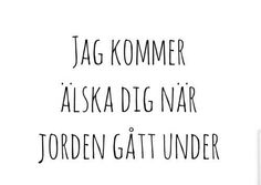 Jag kommer älska dig när jorden gått under-I will love you even when the world passes away.