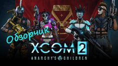 Обзорчик на XCOM 2 - Anarchy's Children (Дети анархии)