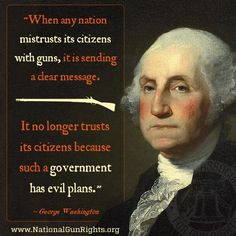 """When any nation mistrust its citizens with guns, it is sending a dear message. It no longer trusts its citizens because such a government has evil plans"" - George Washington 