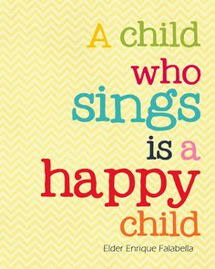 """A child who sings is a happy child"" - Elder Enrique Falabella (LDS) - frame this and hang it up!"