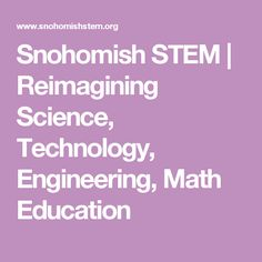 Snohomish STEM   Reimagining Science, Technology, Engineering, Math Education