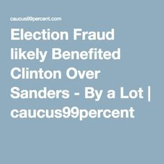 Election Fraud likely Benefited Clinton Over Sanders - By a Lot | caucus99percent