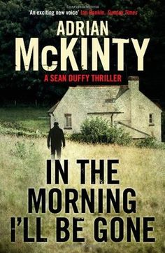 In the Morning I'll be Gone (Troubles Trilogy, #3) - Final book in the Sean Duffy trilogy, I adored all 3 books.