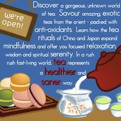 Discover a gorgeous, unknown world of tea. Savour amazing exotic teas from the orient - packed with anti-oxidants. Learn how the tea rituals of China and Japan expand mindfulness and offer you focussed relaxation, wisdom and spiritual serenity. In a rush-rush, fast-living world, TEA represents a HEALTHIER and SANER way.