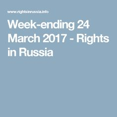 Week-ending 24 March 2017 - Rights in Russia