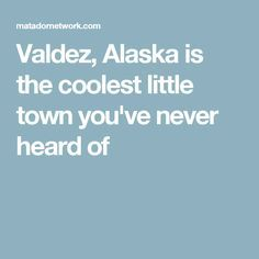 Valdez, Alaska is the coolest little town you've never heard of