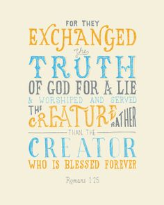 For they exchanged the truth of God for a lie and worshipped and served the creation rather than the Creator who is blessed forever. Romans 1:25
