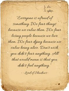 """""""Everyone is afraid of something. We fear things because we value them. We fear losing people because we love them. We fear dying because we value being alive. Don't wish you didn't fear anything. All that would mean is that you didn't feel anything."""""""