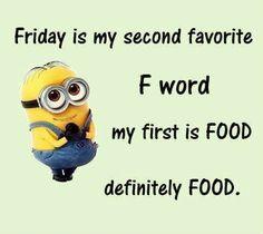 El viernes es mi segundo favorito F palabra Mi primera es ALIMENTOS Definitivamente ALIMENTOS .
