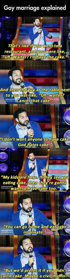 I found this comedian's argument quite amusing. He is calling out the fact that the idea of marriage being between a man and a woman is so entrenched in our minds that many people don't overtly oppose it but they still don't want to see it. There is some irrational fear that people have where they believe allowing gay people to be together and get married will somehow affect them in some negative way.