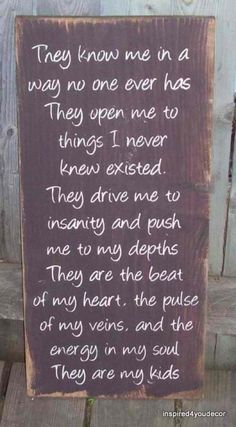 They know me in a way no one ever has. They open me to things I never knew existed. They drive me to insanity and push me to my depths. They are the beat of my heart, the pulse of my veins, and the energy of my soul. They are my kids.