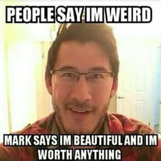 Same except people tell me I'm worthless and should die. He is one of the few people who keep the spirit in me going
