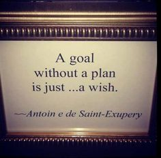 A goal without a plan is just..... a wish.