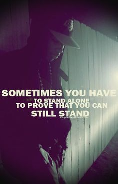 Sometimes you have to stand alone to prove you can stand still. – Jerome Gascon