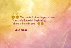 You are full of unshaped dreams...you are laden with beginnings...there is hope in you. Lola Ridge #quote