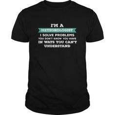 Meteorologist - I Am A Meteorologist I Solve Problems You Dont Know You Have In Ways You Cant Unde  Guys Tee Hoodie Ladies V-Neck Meteorologist T-shirt Meteorologist T-shirt Meteorologist T-shirt Meteorologist T Shirts