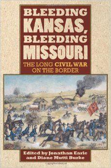 #52 - Bleeding Kansas, Bleeding Missouri: The Long Civil War on the Border: Jonathan Earle, Diane Mutti Burke: 9780700619290: Amazon.com: Books