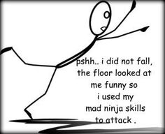 lol - THIS is me!...so graceful - just have mad ninja skills that I keep hidden, that's all ;-)