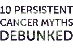 Don't Believe the Hype – 10 Persistent Cancer Myths Debunked | IFLScience. Happily I haven't heard many of these. They're dumb!